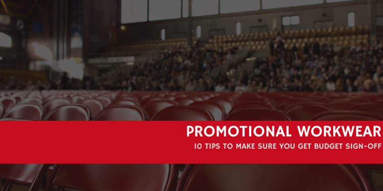 Promotional Workwear For A Company Event? 10 Tips For Budget Sign-Off