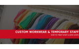 How To Treat Temp Staff When It Comes To Custom Workwear