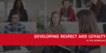 How to Develop Respect and Loyalty in the Workplace